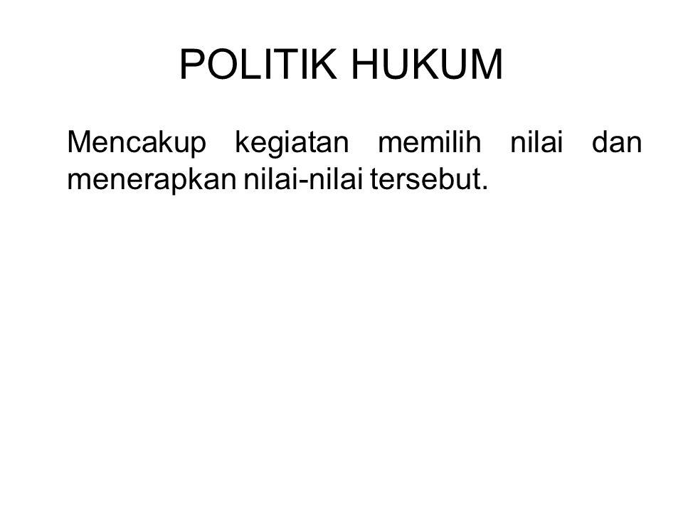 POLITIK HUKUM Mencakup kegiatan memilih nilai dan menerapkan nilai-nilai tersebut.
