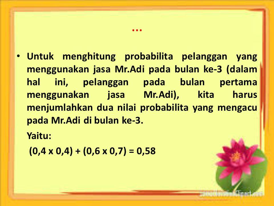 … Untuk menghitung probabilita pelanggan yang menggunakan jasa Mr.Adi pada bulan ke-3 (dalam hal ini, pelanggan pada bulan pertama menggunakan jasa Mr