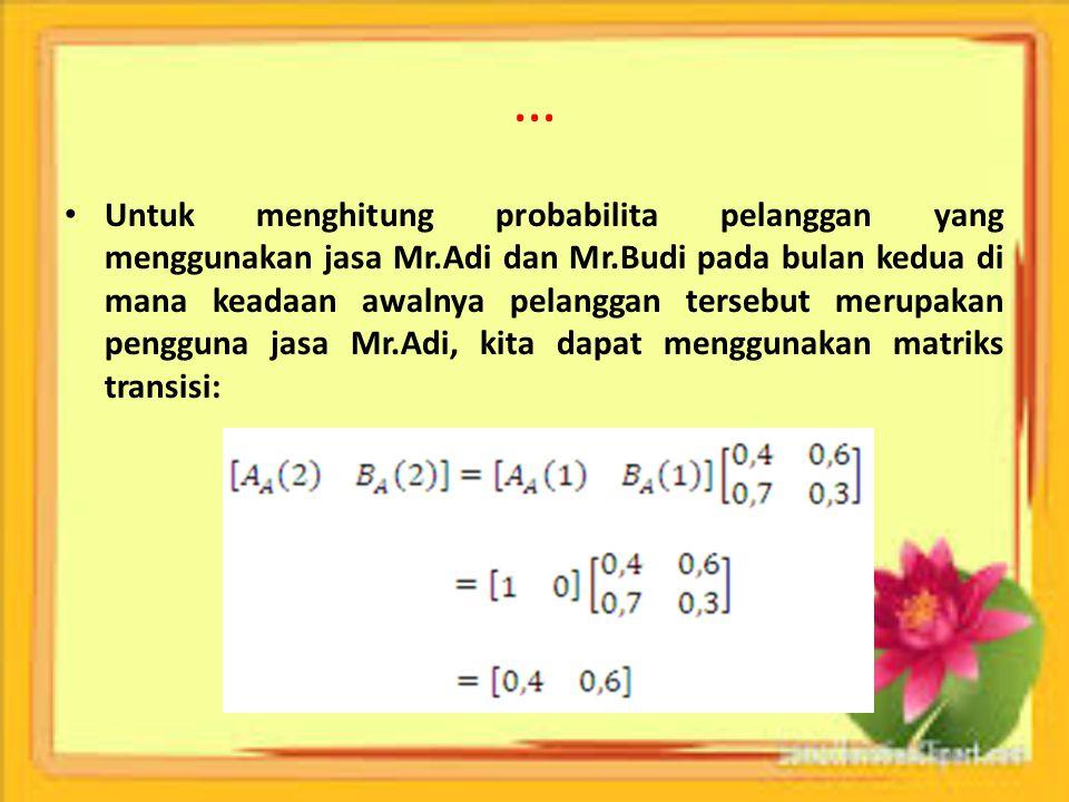 … Untuk menghitung probabilita pelanggan yang menggunakan jasa Mr.Adi dan Mr.Budi pada bulan kedua di mana keadaan awalnya pelanggan tersebut merupaka