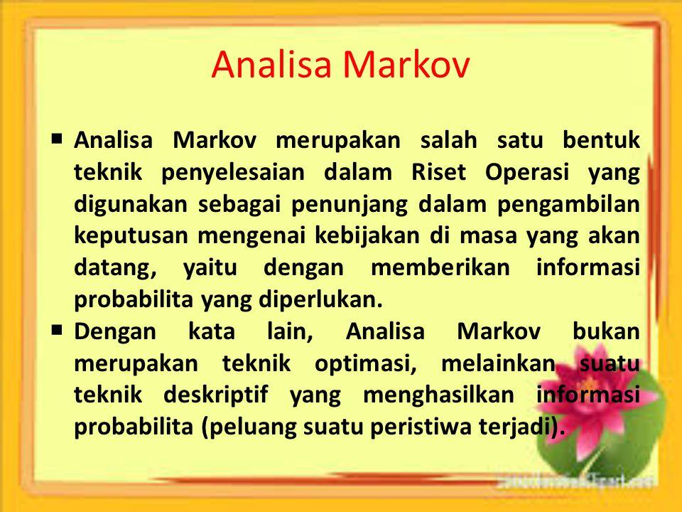 Analisa Markov  Analisa Markov merupakan salah satu bentuk teknik penyelesaian dalam Riset Operasi yang digunakan sebagai penunjang dalam pengambilan
