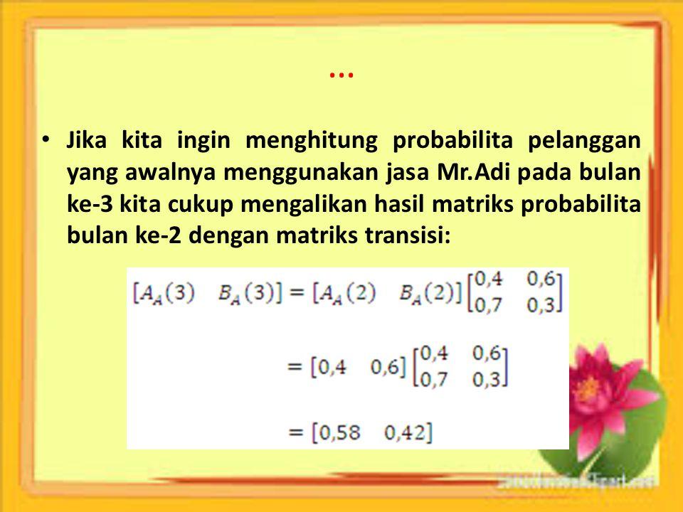 … Jika kita ingin menghitung probabilita pelanggan yang awalnya menggunakan jasa Mr.Adi pada bulan ke-3 kita cukup mengalikan hasil matriks probabilit