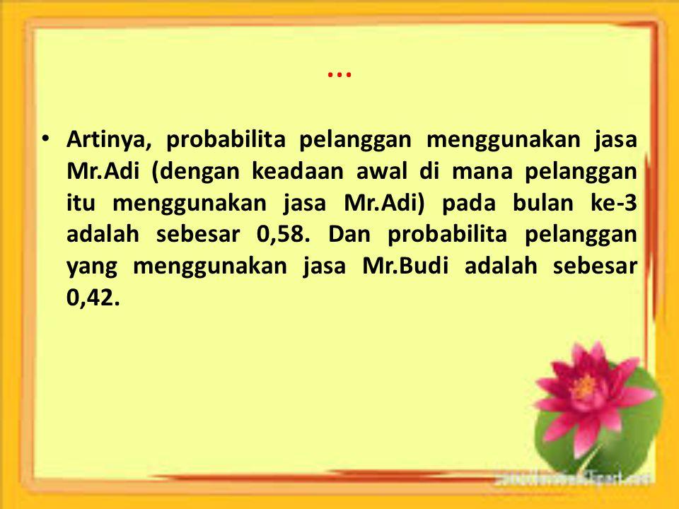 … Artinya, probabilita pelanggan menggunakan jasa Mr.Adi (dengan keadaan awal di mana pelanggan itu menggunakan jasa Mr.Adi) pada bulan ke-3 adalah se