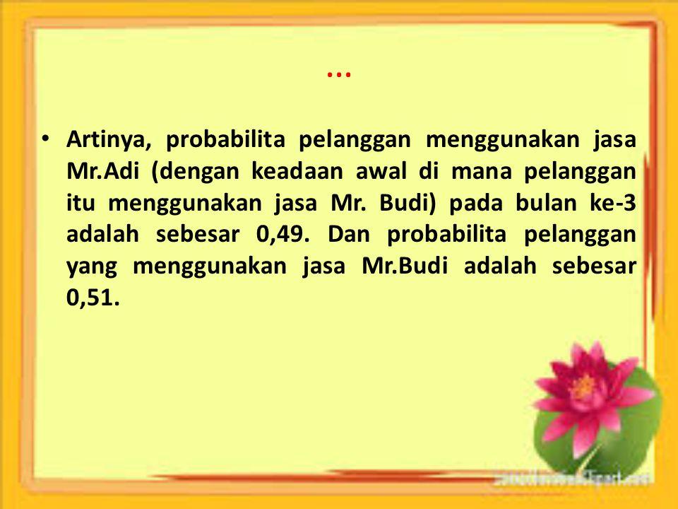 … Artinya, probabilita pelanggan menggunakan jasa Mr.Adi (dengan keadaan awal di mana pelanggan itu menggunakan jasa Mr. Budi) pada bulan ke-3 adalah