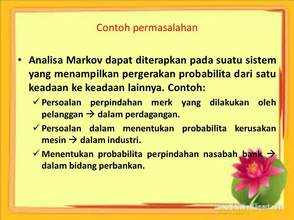 Contoh permasalahan Analisa Markov dapat diterapkan pada suatu sistem yang menampilkan pergerakan probabilita dari satu keadaan ke keadaan lainnya. Co