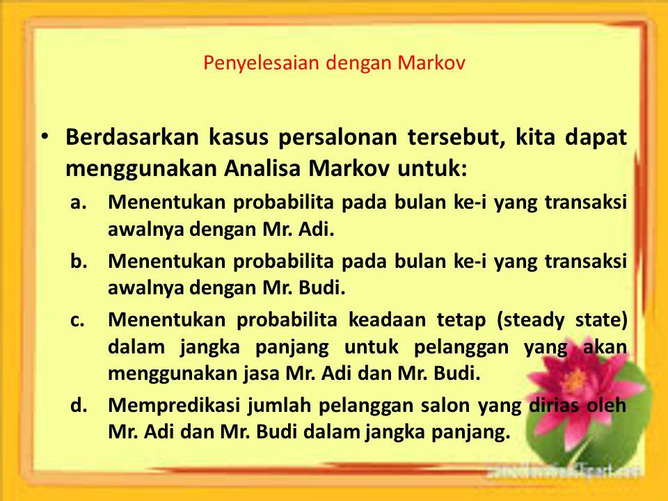 Penyelesaian dengan Markov Berdasarkan kasus persalonan tersebut, kita dapat menggunakan Analisa Markov untuk: a.Menentukan probabilita pada bulan ke-