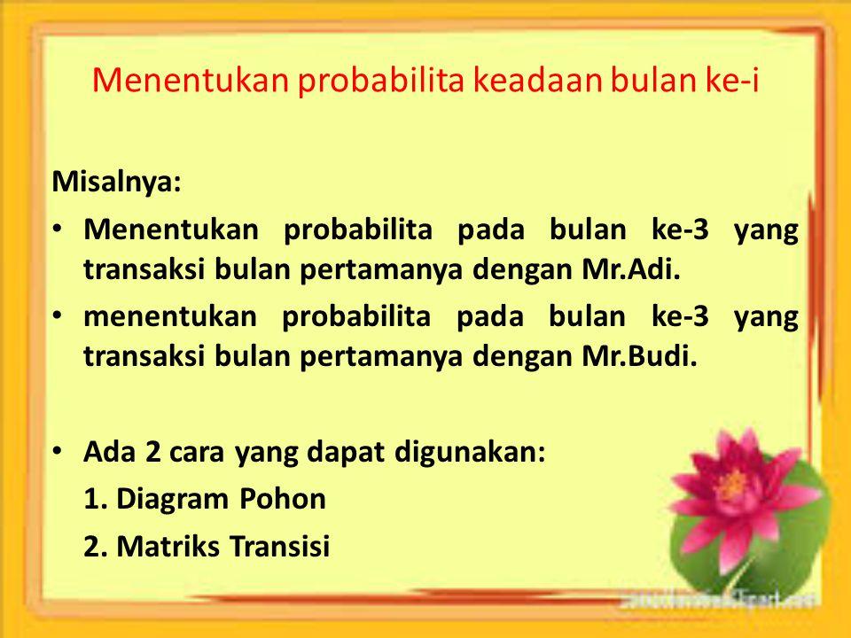 Menentukan probabilita keadaan bulan ke-i Misalnya: Menentukan probabilita pada bulan ke-3 yang transaksi bulan pertamanya dengan Mr.Adi. menentukan p
