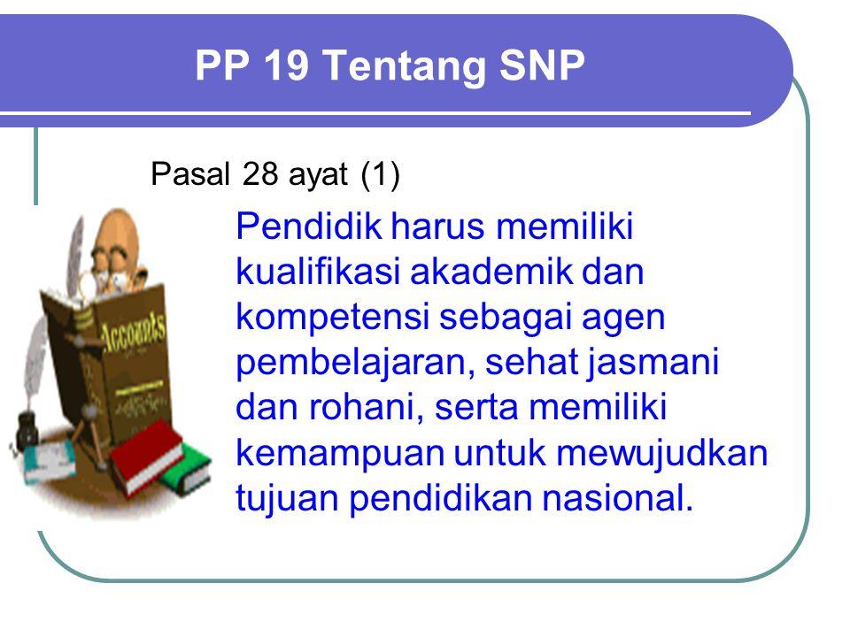 PP 19 Tentang SNP Pasal 28 ayat (1) Pendidik harus memiliki kualifikasi akademik dan kompetensi sebagai agen pembelajaran, sehat jasmani dan rohani, serta memiliki kemampuan untuk mewujudkan tujuan pendidikan nasional.