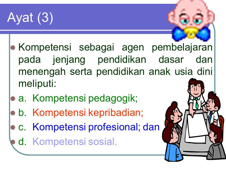 Ayat (3) Kompetensi sebagai agen pembelajaran pada jenjang pendidikan dasar dan menengah serta pendidikan anak usia dini meliputi: a.Kompetensi pedagogik; b.Kompetensi kepribadian; c.Kompetensi profesional; dan d.Kompetensi sosial.
