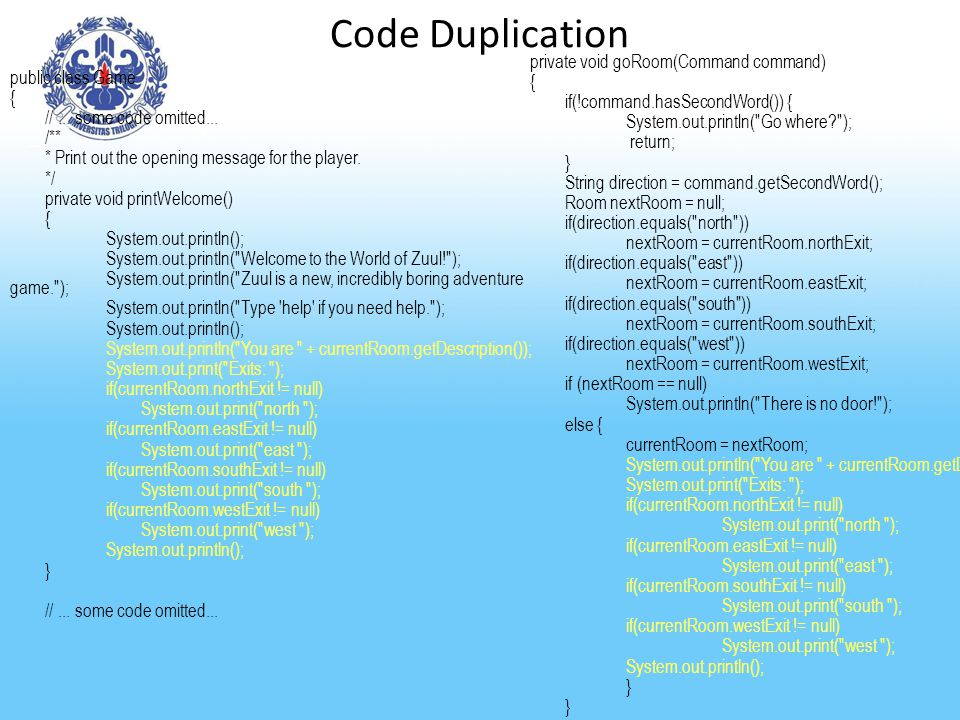 Code Duplication public class Game { //... some code omitted... /** * Print out the opening message for the player. */ private void printWelcome() { S