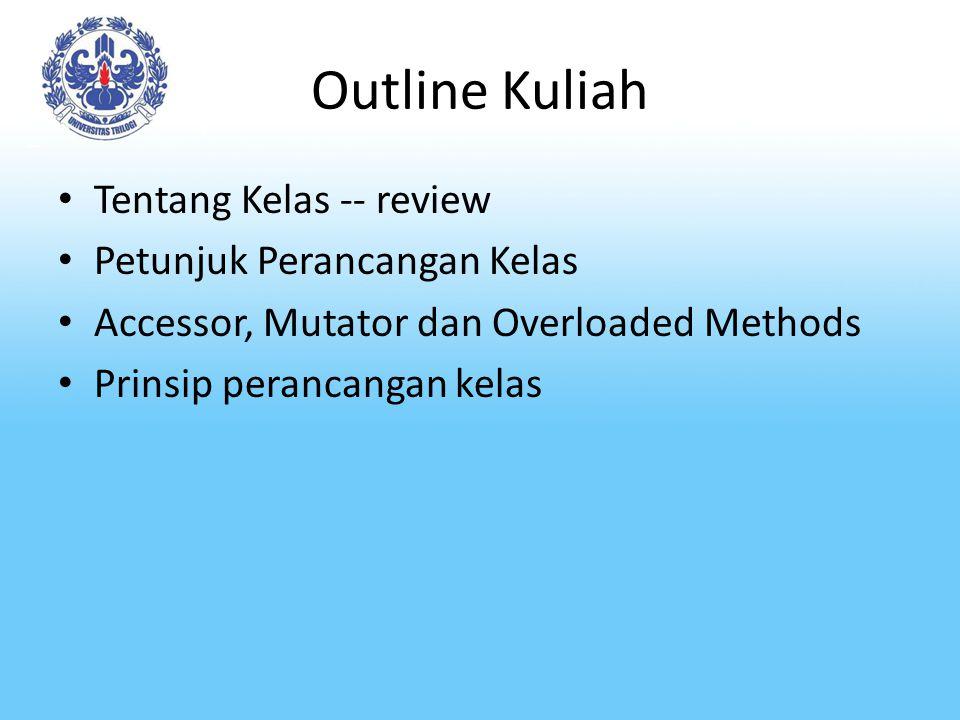Outline Kuliah Tentang Kelas -- review Petunjuk Perancangan Kelas Accessor, Mutator dan Overloaded Methods Prinsip perancangan kelas