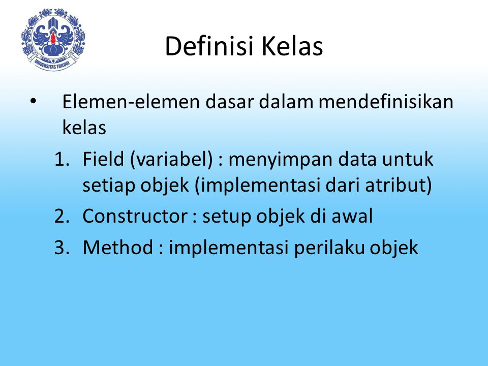 Definisi Kelas Elemen-elemen dasar dalam mendefinisikan kelas 1.Field (variabel) : menyimpan data untuk setiap objek (implementasi dari atribut) 2.Con