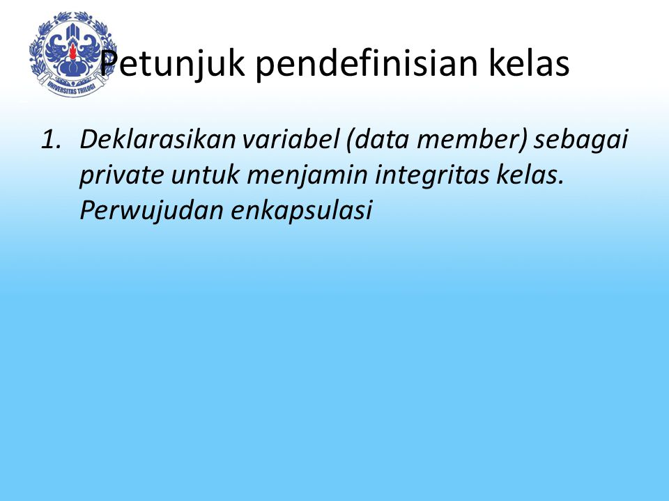 Petunjuk pendefinisian kelas 1.Deklarasikan variabel (data member) sebagai private untuk menjamin integritas kelas. Perwujudan enkapsulasi