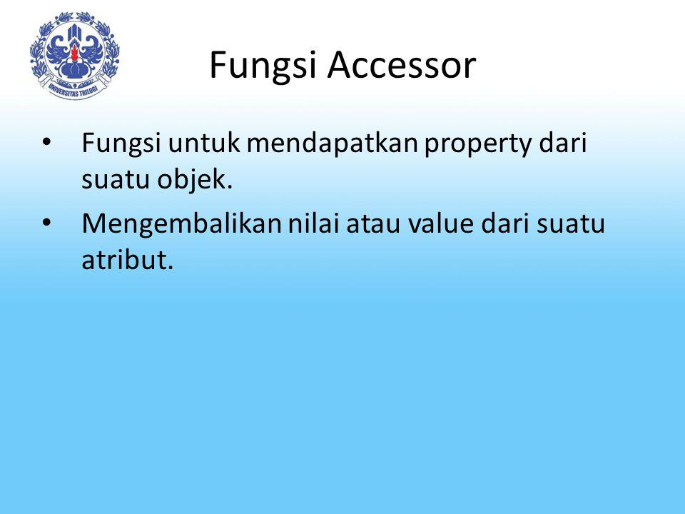 Fungsi Accessor Fungsi untuk mendapatkan property dari suatu objek. Mengembalikan nilai atau value dari suatu atribut.