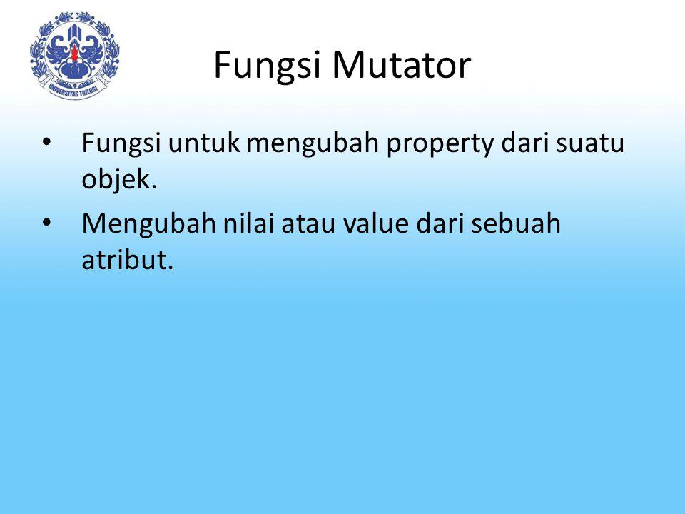 Fungsi Mutator Fungsi untuk mengubah property dari suatu objek. Mengubah nilai atau value dari sebuah atribut.