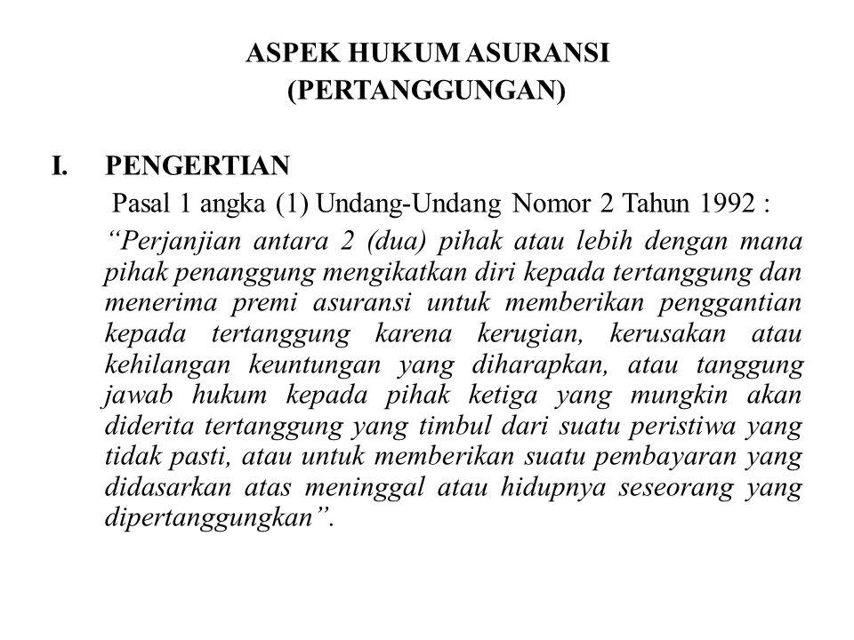 """ASPEK HUKUM ASURANSI (PERTANGGUNGAN) I.PENGERTIAN Pasal 1 angka (1) Undang-Undang Nomor 2 Tahun 1992 : """"Perjanjian antara 2 (dua) pihak atau lebih den"""