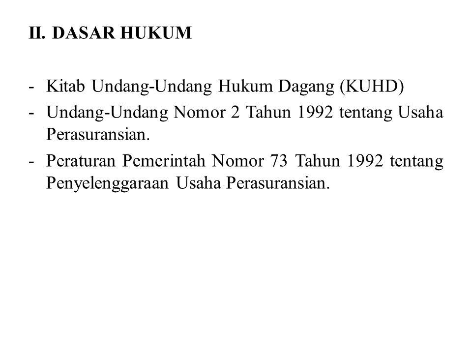II. DASAR HUKUM -Kitab Undang-Undang Hukum Dagang (KUHD) -Undang-Undang Nomor 2 Tahun 1992 tentang Usaha Perasuransian. -Peraturan Pemerintah Nomor 73