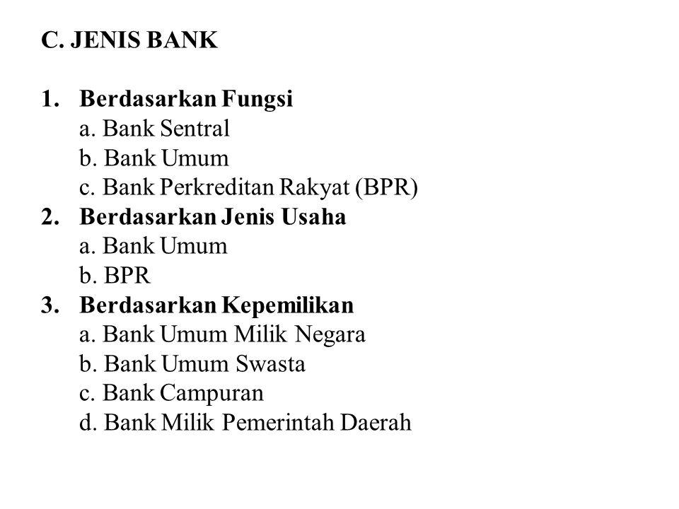 C. JENIS BANK 1.Berdasarkan Fungsi a. Bank Sentral b. Bank Umum c. Bank Perkreditan Rakyat (BPR) 2.Berdasarkan Jenis Usaha a. Bank Umum b. BPR 3.Berda
