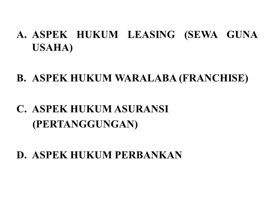 A.ASPEK HUKUM LEASING (SEWA GUNA USAHA) B.ASPEK HUKUM WARALABA (FRANCHISE) C.ASPEK HUKUM ASURANSI (PERTANGGUNGAN) D.ASPEK HUKUM PERBANKAN
