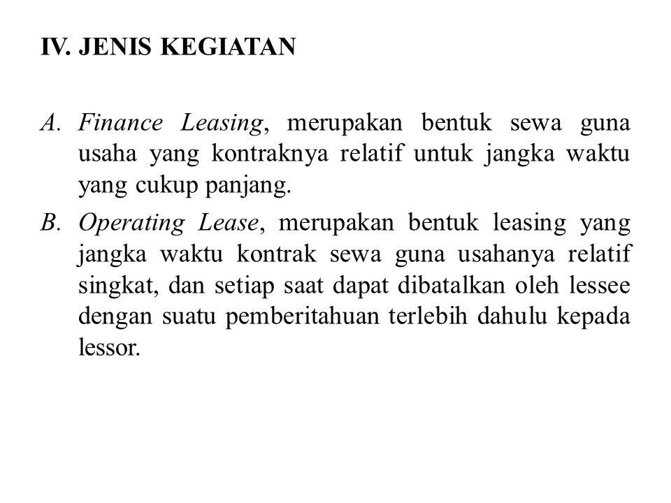 IV. JENIS KEGIATAN A.Finance Leasing, merupakan bentuk sewa guna usaha yang kontraknya relatif untuk jangka waktu yang cukup panjang. B.Operating Leas