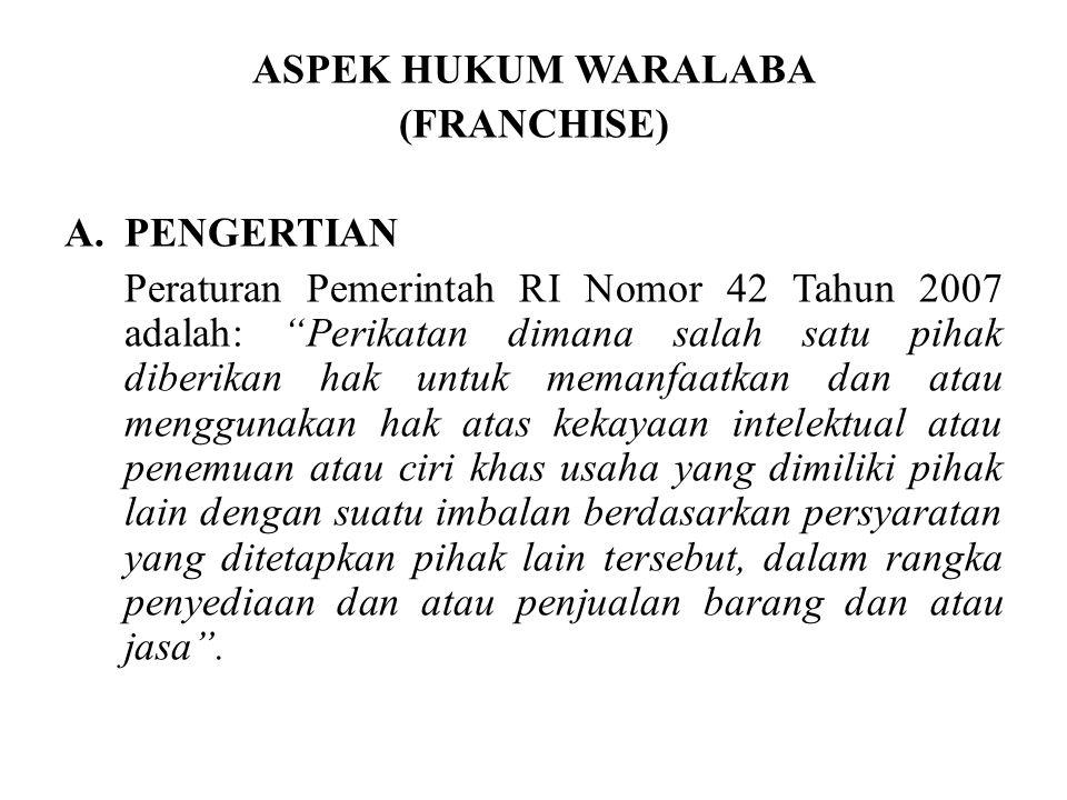 "ASPEK HUKUM WARALABA (FRANCHISE) A.PENGERTIAN Peraturan Pemerintah RI Nomor 42 Tahun 2007 adalah: ""Perikatan dimana salah satu pihak diberikan hak unt"