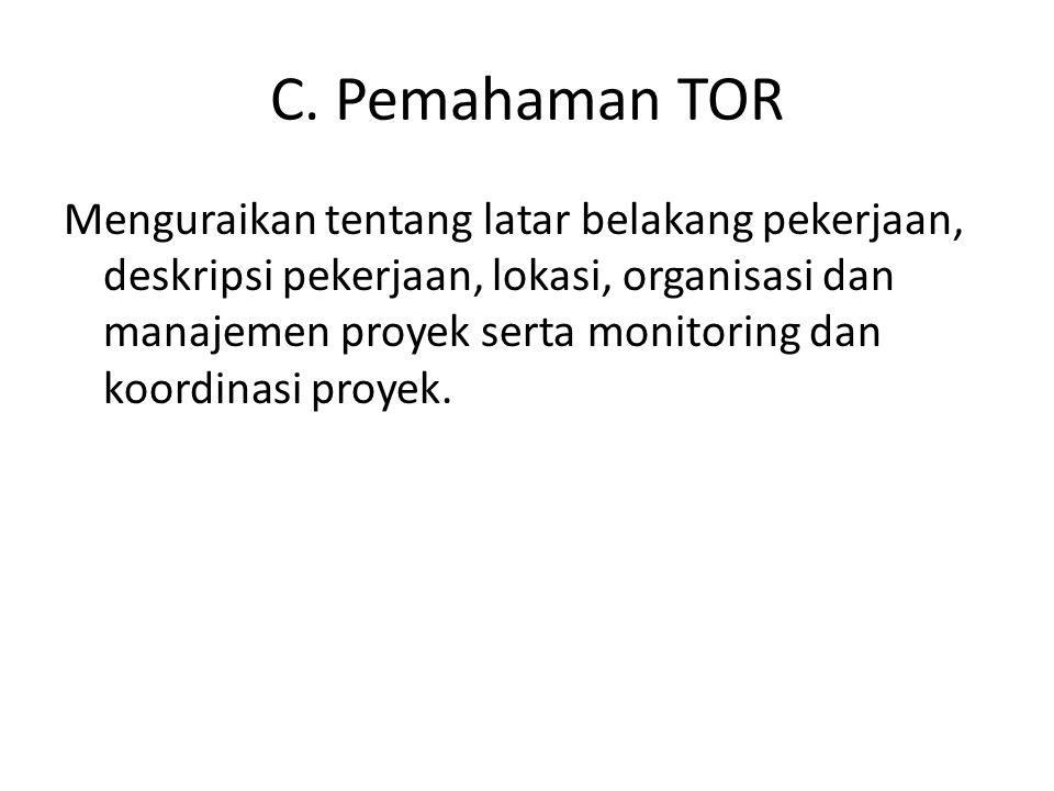 C. Pemahaman TOR Menguraikan tentang latar belakang pekerjaan, deskripsi pekerjaan, lokasi, organisasi dan manajemen proyek serta monitoring dan koord