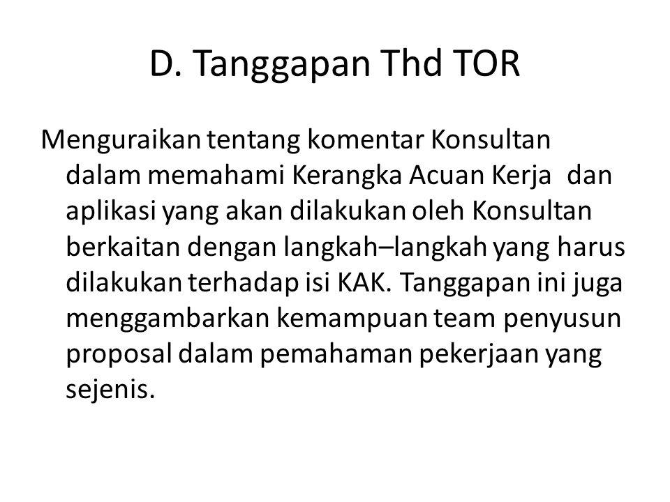 D. Tanggapan Thd TOR Menguraikan tentang komentar Konsultan dalam memahami Kerangka Acuan Kerja dan aplikasi yang akan dilakukan oleh Konsultan berkai