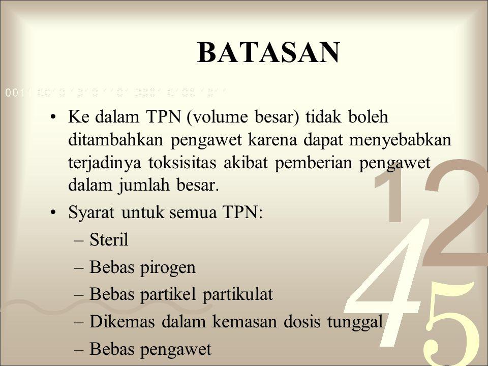 BATASAN Ke dalam TPN (volume besar) tidak boleh ditambahkan pengawet karena dapat menyebabkan terjadinya toksisitas akibat pemberian pengawet dalam jumlah besar.