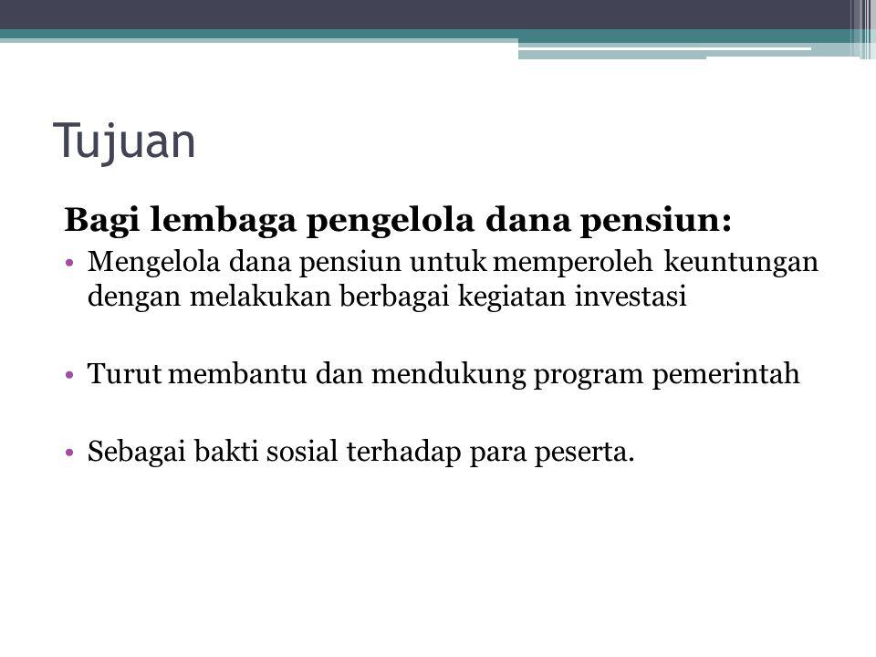 Tujuan Bagi lembaga pengelola dana pensiun: Mengelola dana pensiun untuk memperoleh keuntungan dengan melakukan berbagai kegiatan investasi Turut memb