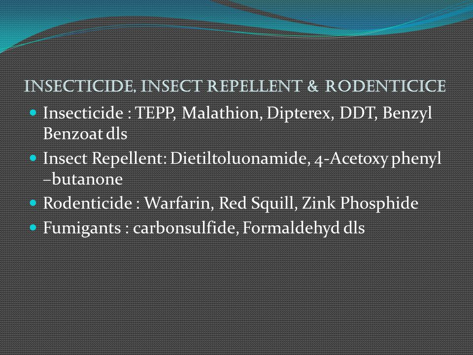 Insecticide, Insect Repellent & Rodenticice Insecticide : TEPP, Malathion, Dipterex, DDT, Benzyl Benzoat dls Insect Repellent: Dietiltoluonamide, 4-Acetoxy phenyl –butanone Rodenticide : Warfarin, Red Squill, Zink Phosphide Fumigants : carbonsulfide, Formaldehyd dls