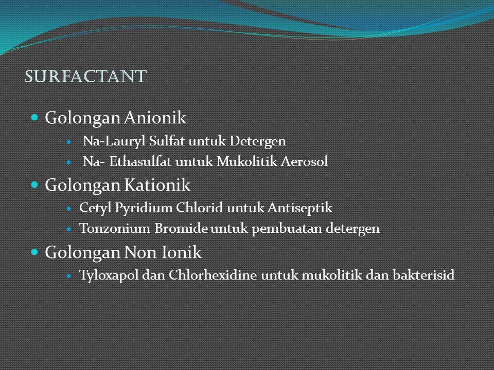 Surfactant Golongan Anionik Na-Lauryl Sulfat untuk Detergen Na- Ethasulfat untuk Mukolitik Aerosol Golongan Kationik Cetyl Pyridium Chlorid untuk Anti