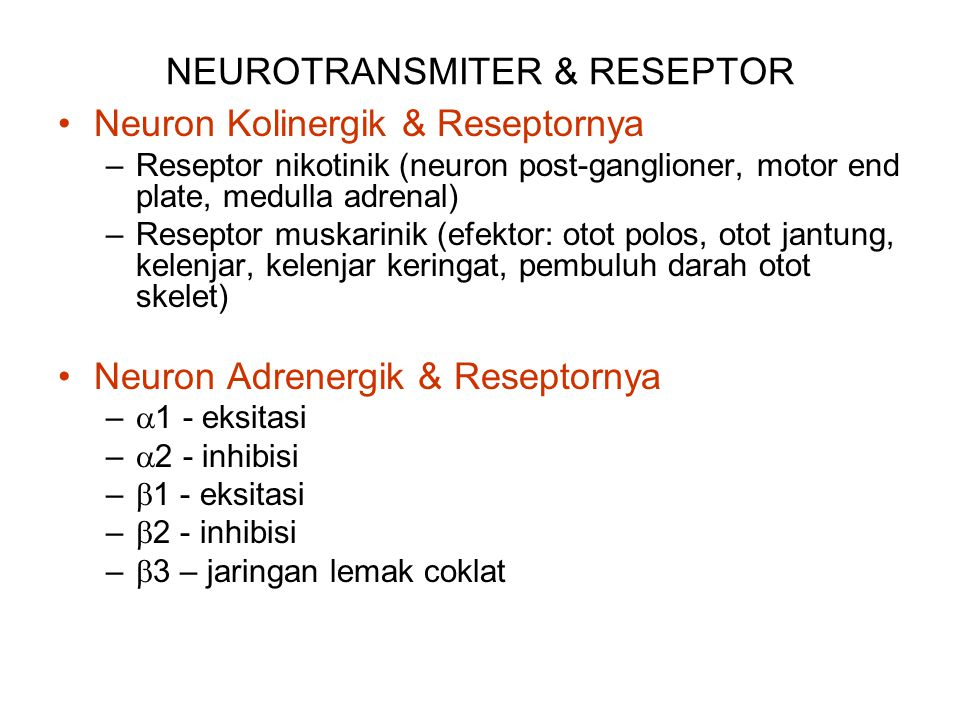 NEUROTRANSMITER & RESEPTOR Neuron Kolinergik & Reseptornya –Reseptor nikotinik (neuron post-ganglioner, motor end plate, medulla adrenal) –Reseptor muskarinik (efektor: otot polos, otot jantung, kelenjar, kelenjar keringat, pembuluh darah otot skelet) Neuron Adrenergik & Reseptornya –  1 - eksitasi –  2 - inhibisi –  1 - eksitasi –  2 - inhibisi –  3 – jaringan lemak coklat