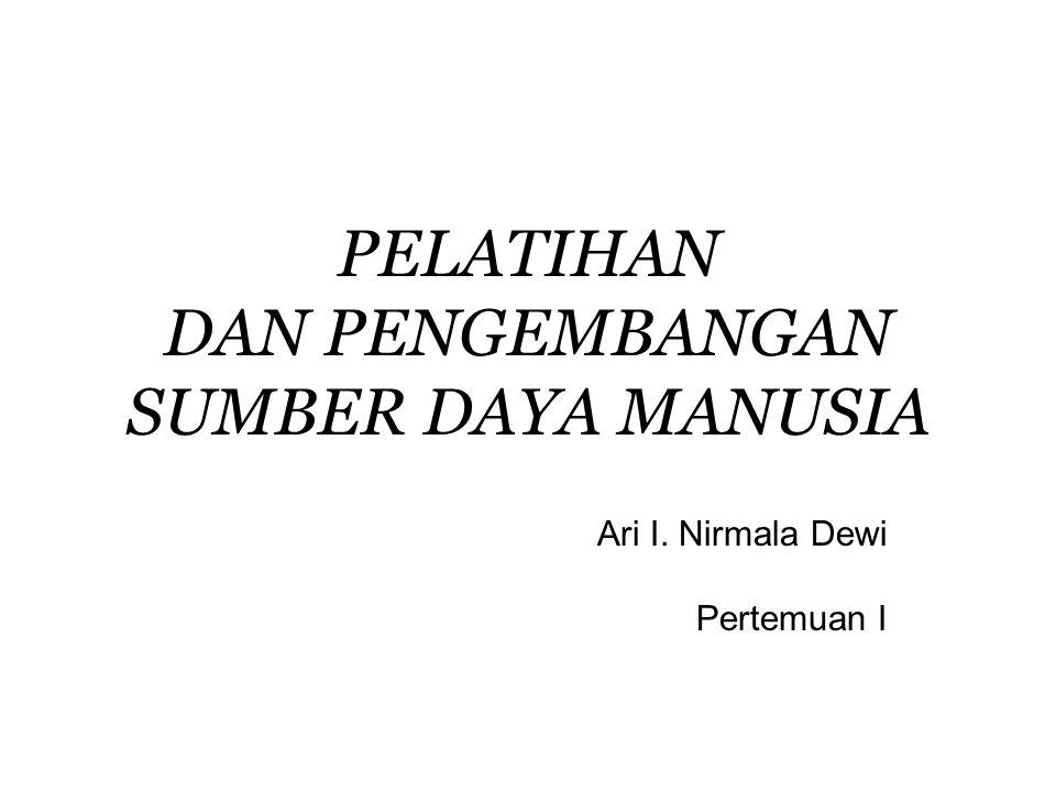 PELATIHAN DAN PENGEMBANGAN SUMBER DAYA MANUSIA Ari I. Nirmala Dewi Pertemuan I