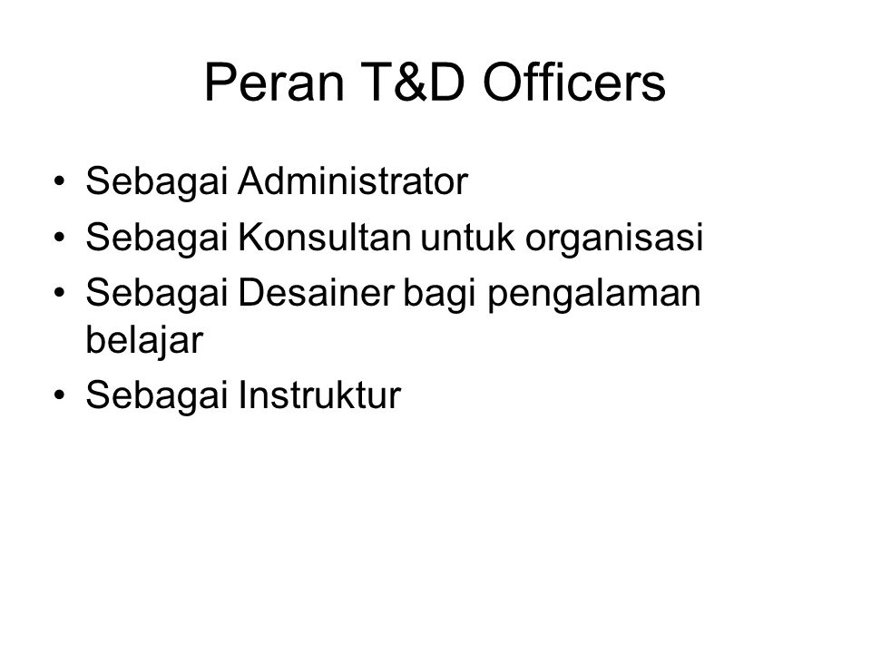 Peran T&D Officers Sebagai Administrator Sebagai Konsultan untuk organisasi Sebagai Desainer bagi pengalaman belajar Sebagai Instruktur