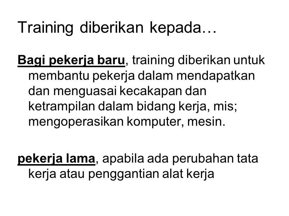 Training diberikan kepada… Bagi pekerja baru, training diberikan untuk membantu pekerja dalam mendapatkan dan menguasai kecakapan dan ketrampilan dala