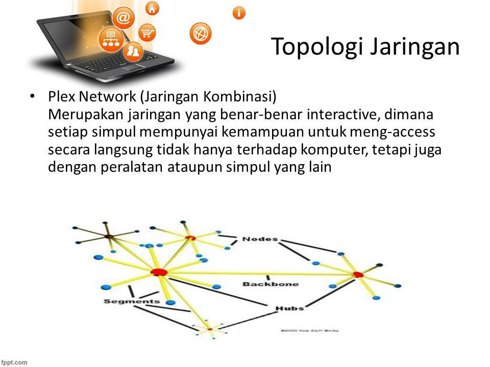 Topologi Jaringan Plex Network (Jaringan Kombinasi) Merupakan jaringan yang benar-benar interactive, dimana setiap simpul mempunyai kemampuan untuk meng-access secara langsung tidak hanya terhadap komputer, tetapi juga dengan peralatan ataupun simpul yang lain