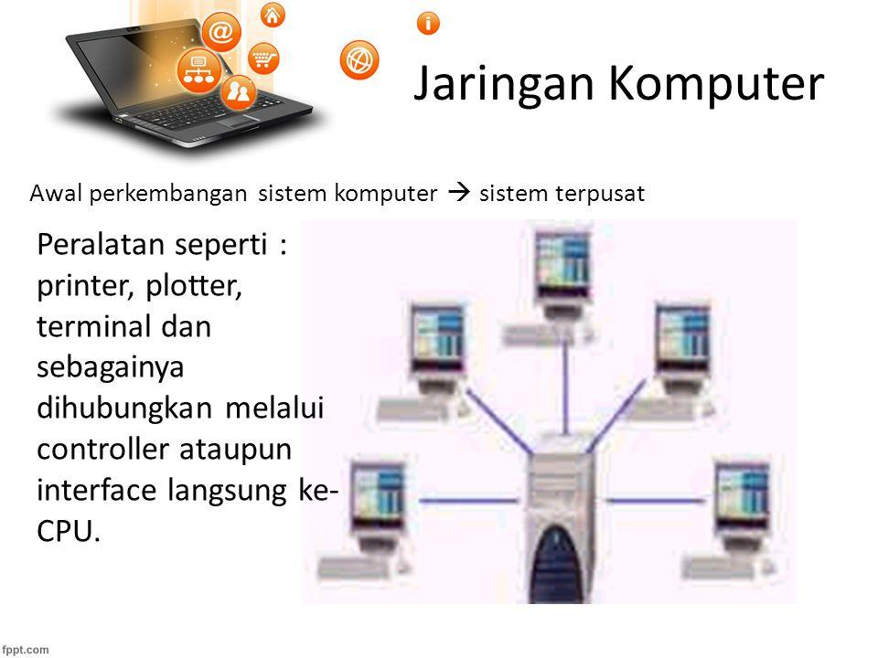 Jaringan Komputer Awal perkembangan sistem komputer  sistem terpusat Peralatan seperti : printer, plotter, terminal dan sebagainya dihubungkan melalui controller ataupun interface langsung ke- CPU.