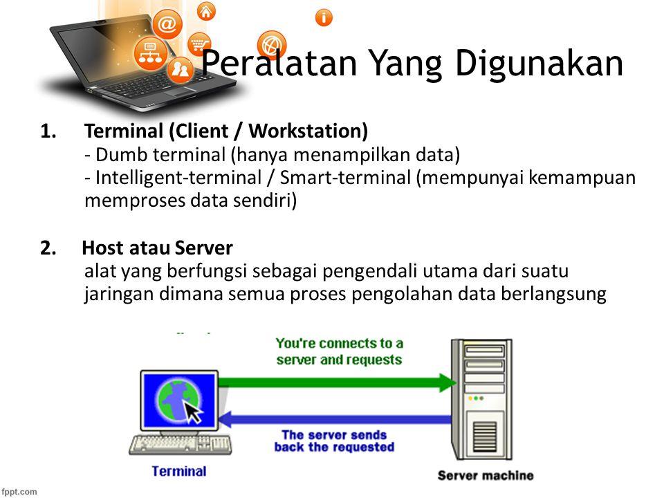 Peralatan Yang Digunakan 1.Terminal (Client / Workstation) - Dumb terminal (hanya menampilkan data) - Intelligent-terminal / Smart-terminal (mempunyai kemampuan memproses data sendiri) 2.