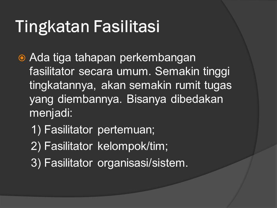 Tingkatan Fasilitasi  Ada tiga tahapan perkembangan fasilitator secara umum. Semakin tinggi tingkatannya, akan semakin rumit tugas yang diembannya. B