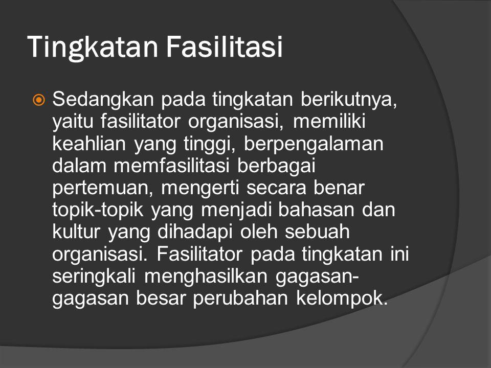 Tingkatan Fasilitasi  Sedangkan pada tingkatan berikutnya, yaitu fasilitator organisasi, memiliki keahlian yang tinggi, berpengalaman dalam memfasili