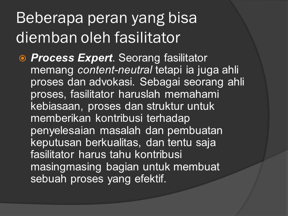 Beberapa peran yang bisa diemban oleh fasilitator  Process Expert. Seorang fasilitator memang content-neutral tetapi ia juga ahli proses dan advokasi