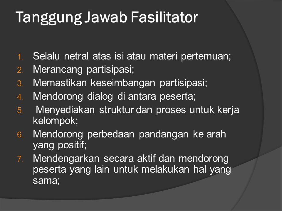 Tanggung Jawab Fasilitator 1. Selalu netral atas isi atau materi pertemuan; 2. Merancang partisipasi; 3. Memastikan keseimbangan partisipasi; 4. Mendo