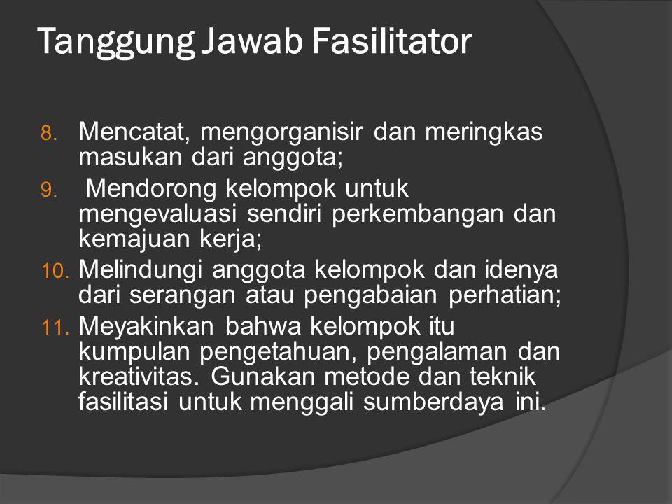 Tanggung Jawab Fasilitator 8. Mencatat, mengorganisir dan meringkas masukan dari anggota; 9. Mendorong kelompok untuk mengevaluasi sendiri perkembanga