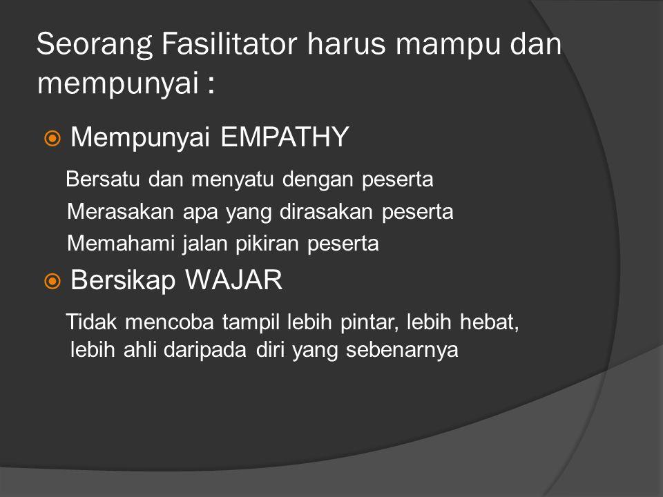 Seorang Fasilitator harus mampu dan mempunyai :  Mempunyai EMPATHY Bersatu dan menyatu dengan peserta Merasakan apa yang dirasakan peserta Memahami j