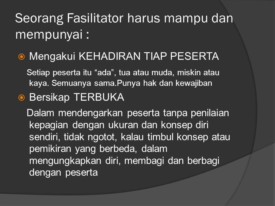 "Seorang Fasilitator harus mampu dan mempunyai :  Mengakui KEHADIRAN TIAP PESERTA Setiap peserta itu ""ada"", tua atau muda, miskin atau kaya. Semuanya"