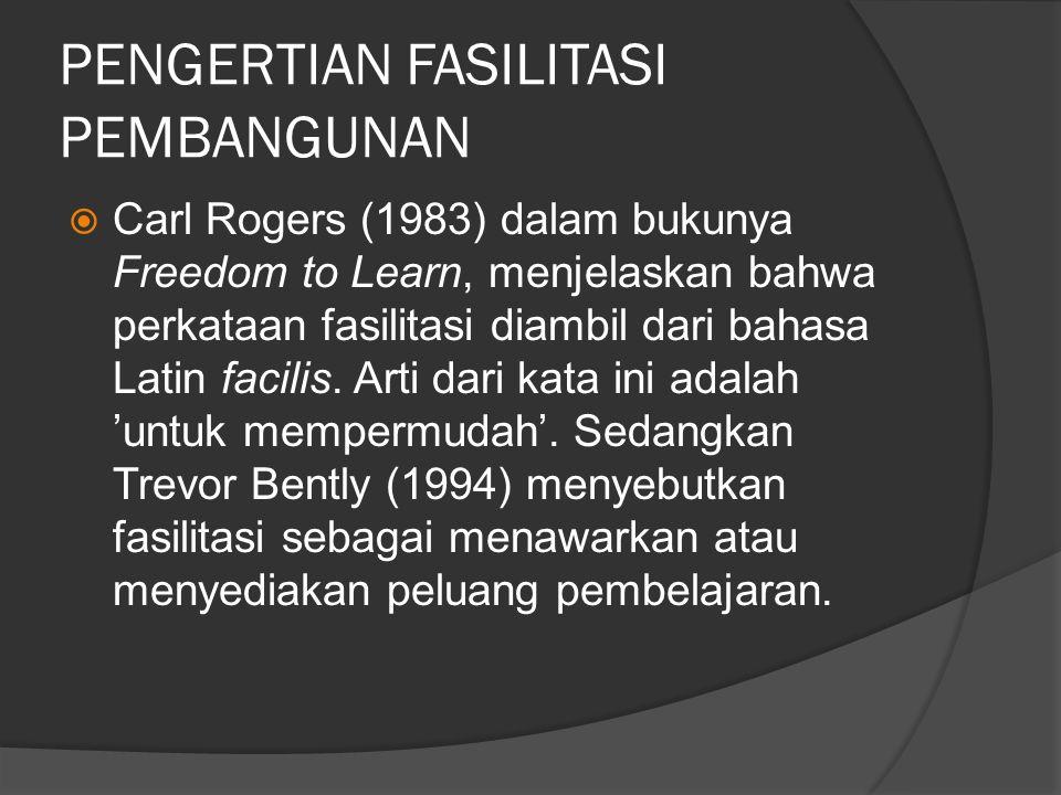 PENGERTIAN FASILITASI PEMBANGUNAN  Carl Rogers (1983) dalam bukunya Freedom to Learn, menjelaskan bahwa perkataan fasilitasi diambil dari bahasa Lati