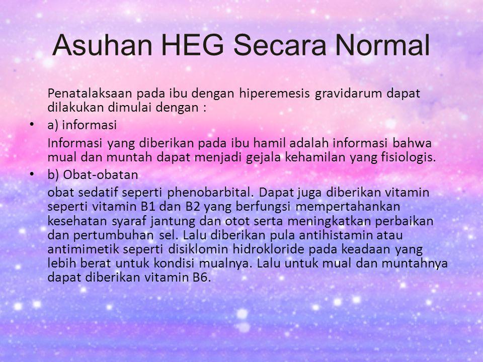 Asuhan HEG Secara Normal Penatalaksaan pada ibu dengan hiperemesis gravidarum dapat dilakukan dimulai dengan : a) informasi Informasi yang diberikan p