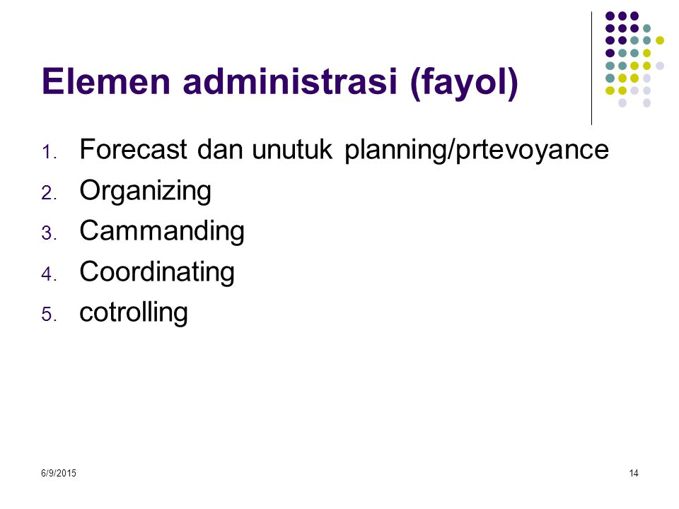 Elemen administrasi (fayol) 1. Forecast dan unutuk planning/prtevoyance 2. Organizing 3. Cammanding 4. Coordinating 5. cotrolling 6/9/201514