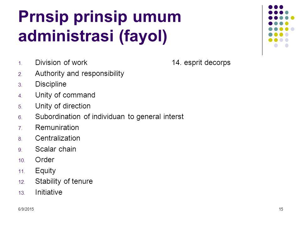 Prnsip prinsip umum administrasi (fayol) 1. Division of work 14. esprit decorps 2. Authority and responsibility 3. Discipline 4. Unity of command 5. U