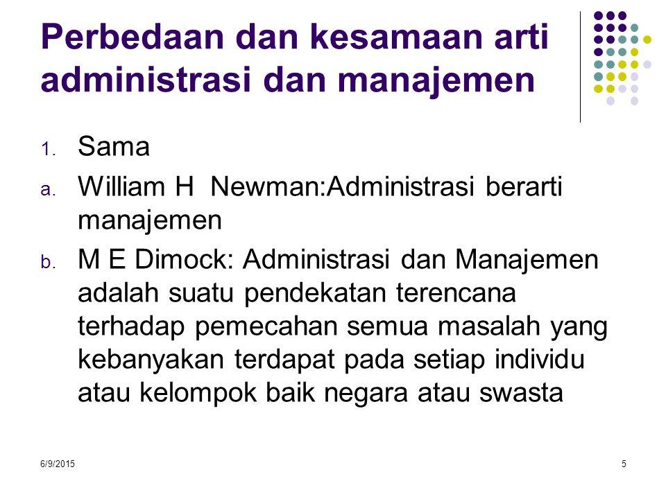 Perbedaan dan kesamaan arti administrasi dan manajemen 1. Sama a. William H Newman:Administrasi berarti manajemen b. M E Dimock: Administrasi dan Mana