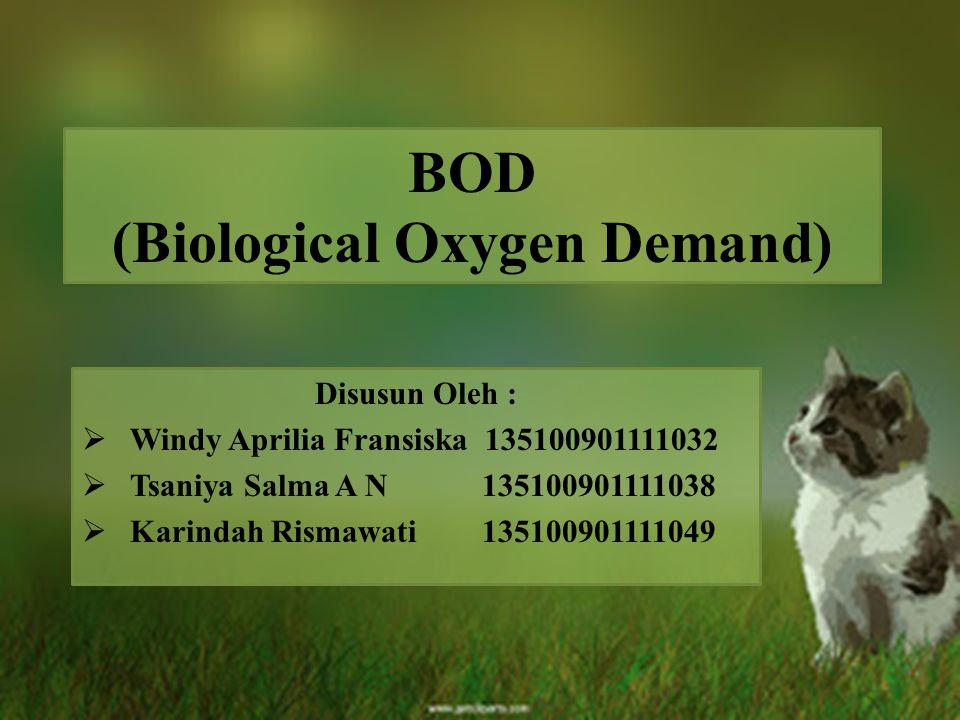 BOD (Biological Oxygen Demand) Disusun Oleh :  Windy Aprilia Fransiska 135100901111032  Tsaniya Salma A N 135100901111038  Karindah Rismawati 13510